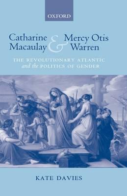 Catharine Macaulay and Mercy Otis Warren: The Revolutionary Atlantic and the Politics of Gender (Hardback)