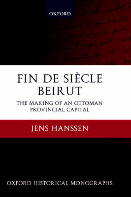 Fin de Siecle Beirut: The Making of an Ottoman Provincial Capital - Oxford Historical Monographs (Hardback)
