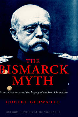 The Bismarck Myth: Weimar Germany and the Legacy of the Iron Chancellor - Oxford Historical Monographs (Hardback)