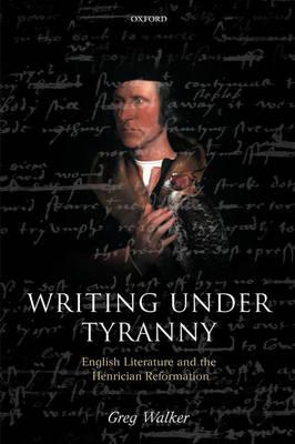 Writing Under Tyranny: English Literature and the Henrician Reformation (Hardback)