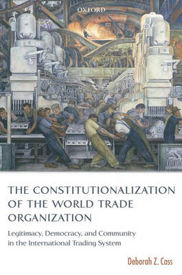 The Constitutionalization of the World Trade Organization: Legitimacy, Democracy, and Community in the International Trading System - International Economic Law Series (Paperback)