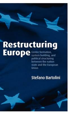 Restructuring Europe: Centre Formation, System Building, and Political Structuring between the Nation State and the European Union (Hardback)