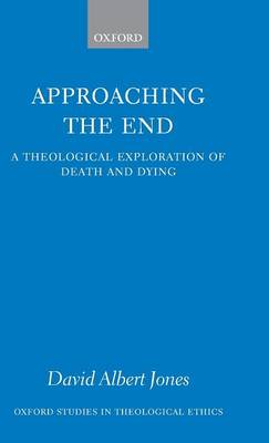 Approaching the End: A Theological Exploration of Death and Dying - Oxford Studies in Theological Ethics (Hardback)