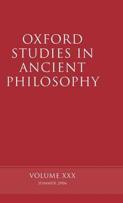 Oxford Studies in Ancient Philosophy XXX: Summer 2006 - Oxford Studies in Ancient Philosophy (Hardback)
