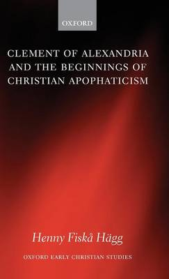Clement of Alexandria and the Beginnings of Christian Apophaticism - Oxford Early Christian Studies (Hardback)