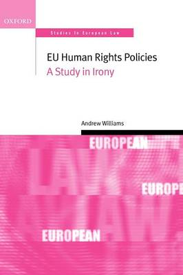 EU Human Rights Policies: A Study in Irony - Oxford Studies in European Law (Paperback)