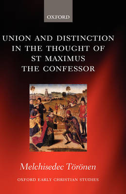 Union and Distinction in the Thought of St Maximus the Confessor - Oxford Early Christian Studies (Hardback)