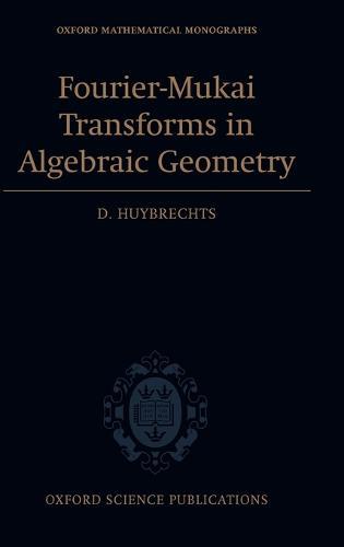 Fourier-Mukai Transforms in Algebraic Geometry - Oxford Mathematical Monographs (Hardback)