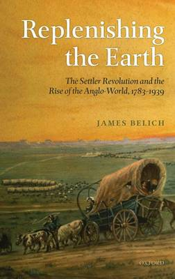 Replenishing the Earth: The Settler Revolution and the Rise of the Angloworld (Hardback)