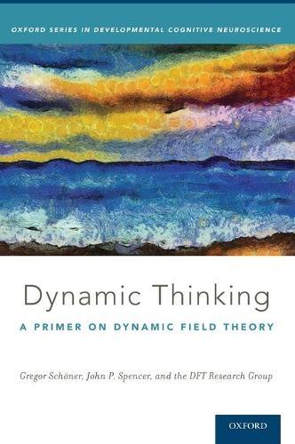 Dynamic Thinking: A Primer on Dynamic Field Theory - Oxford Series in Developmental Cognitive Neuroscience (Hardback)