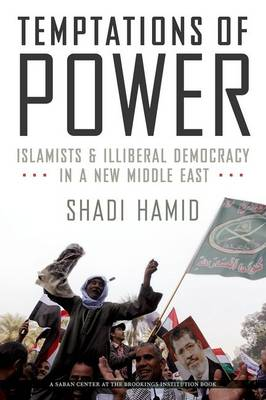 Temptations of Power: Islamists and Illiberal Democracy in a New Middle East (Hardback)