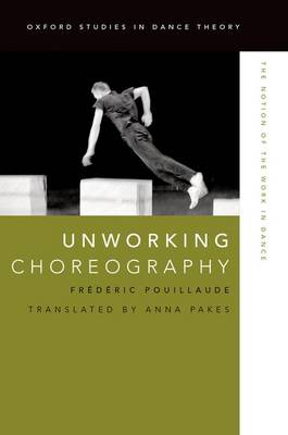 Unworking Choreography: The Notion of the Work in Dance - Oxford Studies in Dance Theory (Hardback)