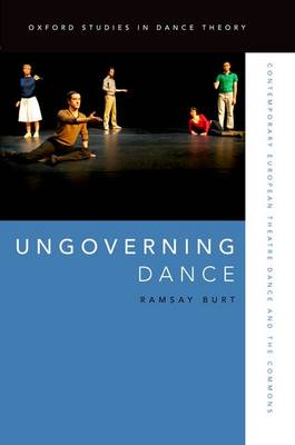 Ungoverning Dance: Contemporary European Theatre Dance and the Commons - Oxford Studies in Dance Theory (Hardback)