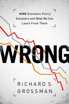 WRONG: Nine Economic Policy Disasters and What We Can Learn from Them (Hardback)