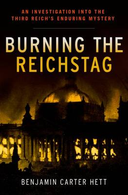 Burning the Reichstag: An Investigation into the Third Reich's Enduring Mystery (Hardback)