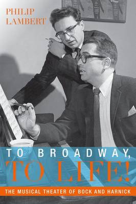 To Broadway, To Life!: The Musical Theater of Bock and Harnick - Broadway Legacies (Paperback)