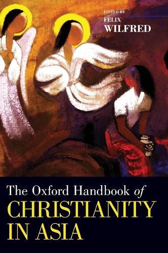 The Oxford Handbook of Christianity in Asia - Oxford Handbooks (Hardback)