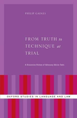 From Truth to Technique at Trial: A Discursive History of Advocacy Advice Texts - Oxford Studies in Language and Law (Hardback)