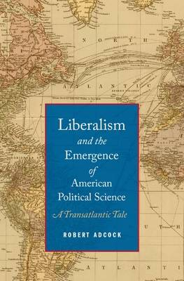Liberalism and the Emergence of American Political Science: A Transatlantic Tale (Hardback)