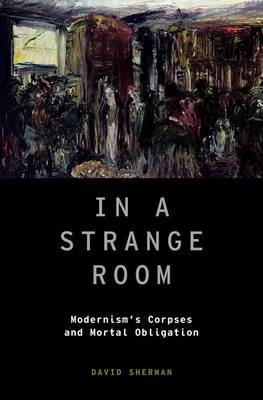In a Strange Room: Modernism's Corpses and Mortal Obligation - Modernist Literature and Culture 21 (Hardback)