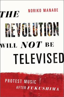 The Revolution Will Not Be Televised: Protest Music After Fukushima (Paperback)