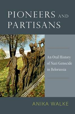 Pioneers and Partisans: An Oral History of Nazi Genocide in Belorussia - Oxford Oral History Series (Hardback)