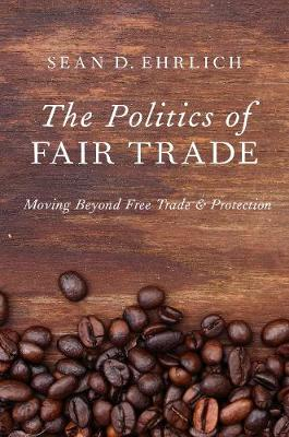 The Politics of Fair Trade: Moving Beyond Free Trade and Protection (Paperback)