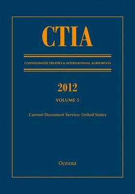 CTIA: Consolidated Treaties & International Agreements 2012 Volume 5 - Consolidated Treaties and International Agreements (Hardback)