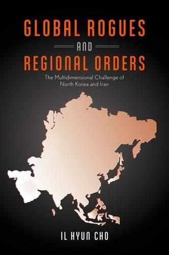 Global Rogues and Regional Orders: The Multidimensional Challenge of North Korea and Iran (Hardback)