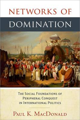 Networks of Domination: The Social Foundations of Peripheral Conquest in International Politics (Hardback)