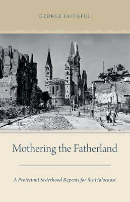 Mothering the Fatherland: A Protestant Sisterhood Repents for the Holocaust (Hardback)