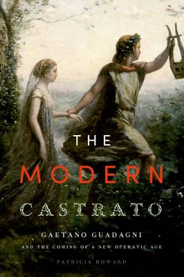 The Modern Castrato: Gaetano Guadagni and the Coming of a New Operatic  Age (Hardback)