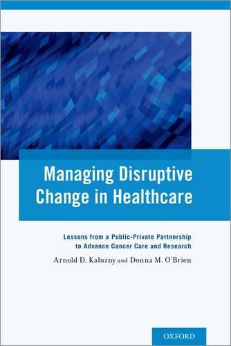 Managing Disruptive Change in Healthcare: Lessons from a Public-Private Partnership to Advance Cancer Care and Research (Paperback)