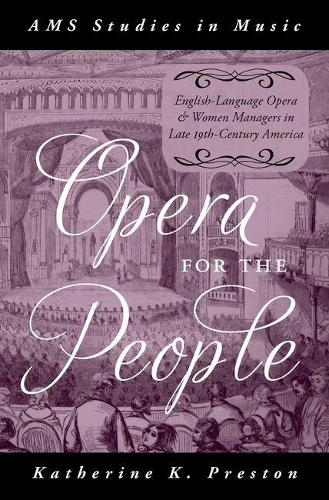 Opera for the People: English-Language Opera and Women Managers in Late 19th-Century America - AMS Studies in Music (Hardback)