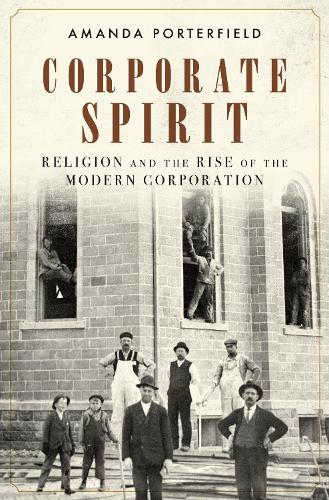 Corporate Spirit: Religion and the Rise of the Modern Corporation (Hardback)