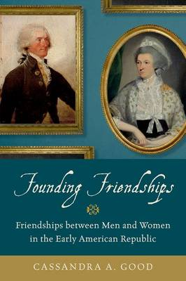 Founding Friendships: Friendships between Men and Women in the Early American Republic (Hardback)
