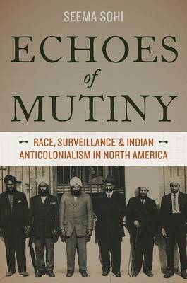 Echoes of Mutiny: Race, Surveillance, and Indian Anticolonialism in North America (Hardback)
