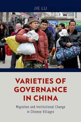 Varieties of Governance in China: Migration and Institutional Change in Chinese Villages (Hardback)