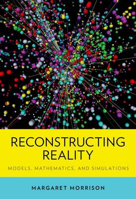 Reconstructing Reality: Models, Mathematics, and Simulations - Oxford Studies in Philosophy of Science (Hardback)