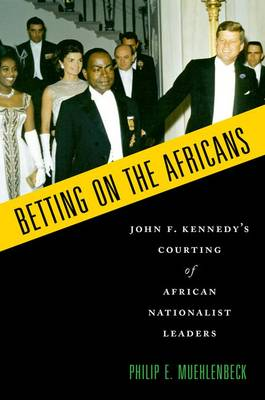 Betting on the Africans: John F. Kennedy's Courting of African Nationalist Leaders (Paperback)