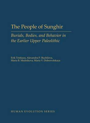 The People of Sunghir: Burials, Bodies, and Behavior in the Earlier Upper Paleolithic - Human Evolution Series (Hardback)