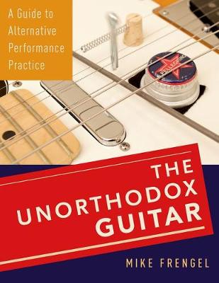 The Unorthodox Guitar: A Guide to Alternative Performance Practice (Paperback)