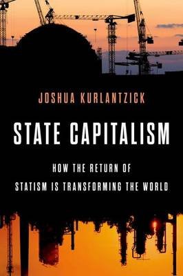 State Capitalism: How the Return of Statism is Transforming the World (Hardback)