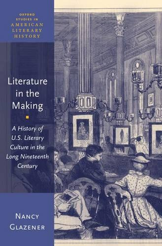 Literature in the Making: A History of U.S. Literary Culture in the Long Nineteenth Century - Oxford Studies in American Literary History (Hardback)