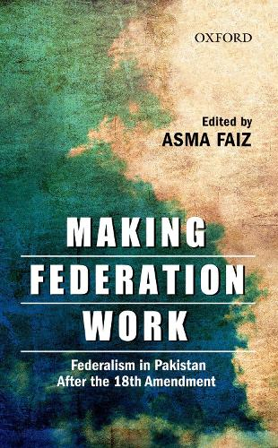 Making Federation Work: Federalism in Pakistan After the 18th Amendment (Hardback)