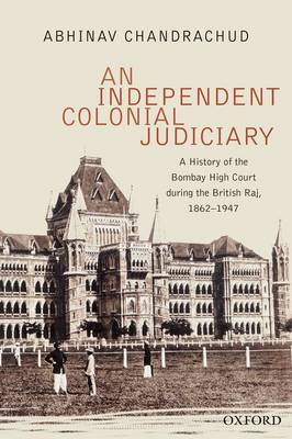 An Independent, Colonial Judiciary: A History of the Bombay High Court during the British Raj, 1862-1947 (Hardback)