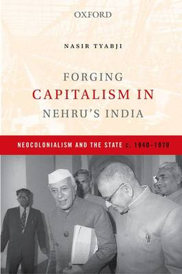 Forging Capitalism in Nehru's India: Neocolonialism and the State, c. 1940-1970 (Hardback)