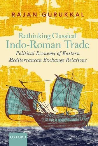 Rethinking Classical Indo-Roman Trade: Political Economy of Eastern Mediterranean Exchange Relations (Hardback)