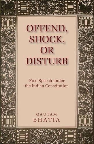 Offend, Shock, or Disturb: Free Speech under the Indian Constitution (Hardback)