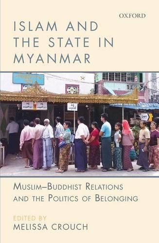 Islam and the State in Myanmar: Muslim-Buddhist Relations and the Politics of Belonging (Hardback)